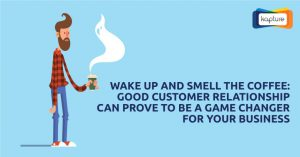 Wake up and smell the coffee: Good customer relationship can prove to be a game changer for your business