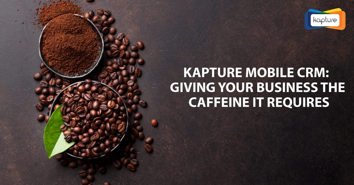 Kapture Mobile CRM: Giving your Business the Caffeine It Requires