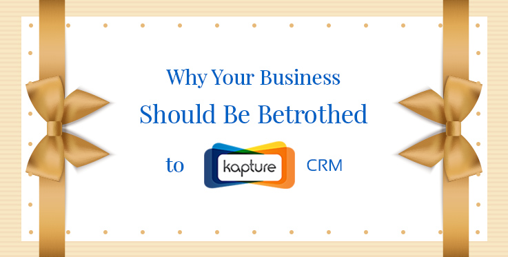 Why Your Business Should Be Betrothed to Kapture CRM