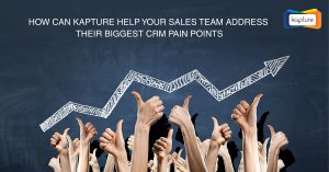 How can Kapture help your Sales Team Address their biggest CRM Pain Points