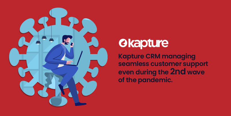 Kapture CRM managing seamless customer support even during the second wave of the pandemic.